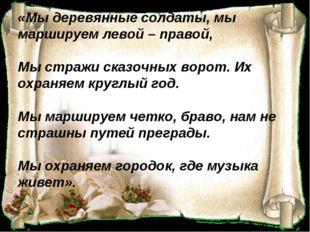 «Мы деревянные солдаты, мы маршируем левой – правой, Мы стражи сказочных вор