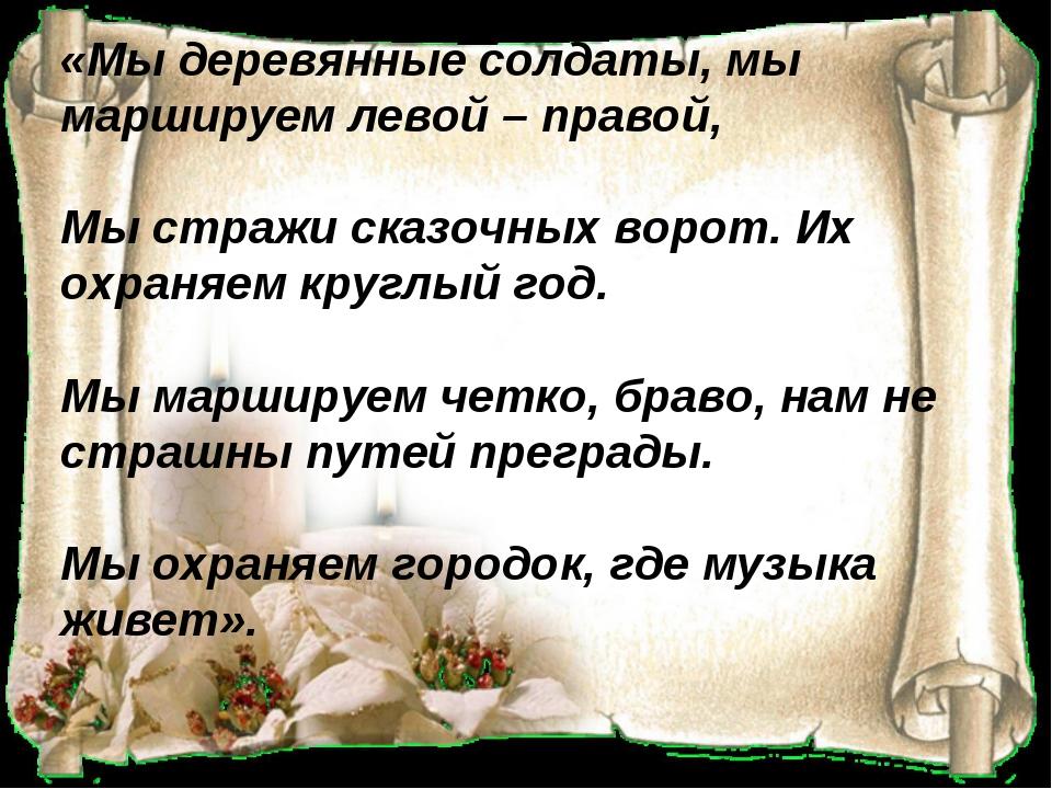 «Мы деревянные солдаты, мы маршируем левой – правой, Мы стражи сказочных вор...