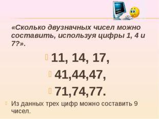 «Сколько двузначных чисел можно составить, используя цифры 1, 4 и 7?». 11, 1