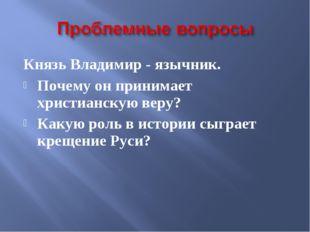 Князь Владимир - язычник. Почему он принимает христианскую веру? Какую роль в