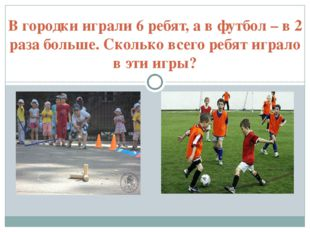 В городки играли 6 ребят, а в футбол – в 2 раза больше. Сколько всего ребят