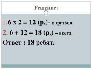 Решение: 6 х 2 = 12 (р.)- в футбол. 2. 6 + 12 = 18 (р.) – всего. Ответ : 18 р