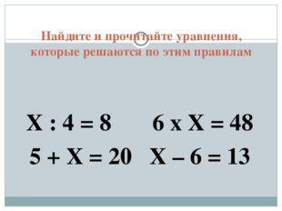 Найдите и прочитайте уравнения, которые решаются по этим правилам Х : 4 = 8 6