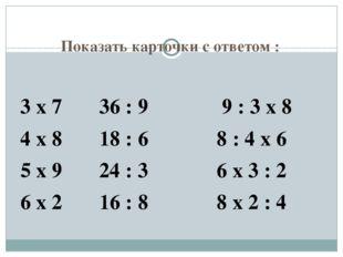 Показать карточки с ответом : 3 х 7 36 : 9 9 : 3 х 8 4 х 8 18 : 6 8 : 4 х 6 5