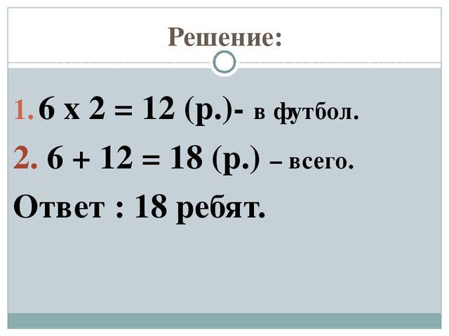 Решение: 6 х 2 = 12 (р.)- в футбол. 2. 6 + 12 = 18 (р.) – всего. Ответ : 18 р...