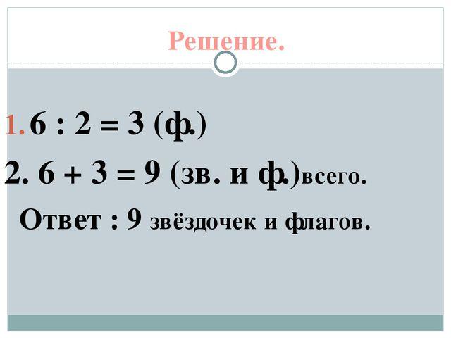 Решение. 6 : 2 = 3 (ф.) 2. 6 + 3 = 9 (зв. и ф.)всего. Ответ : 9 звёздочек и ф...