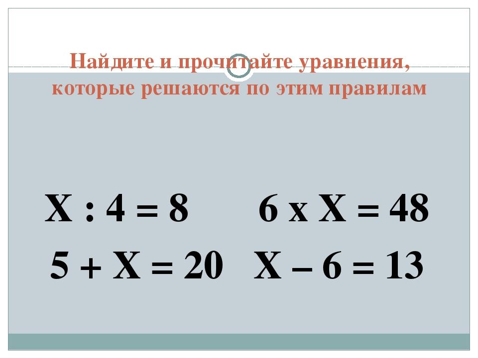 Найдите и прочитайте уравнения, которые решаются по этим правилам Х : 4 = 8 6...