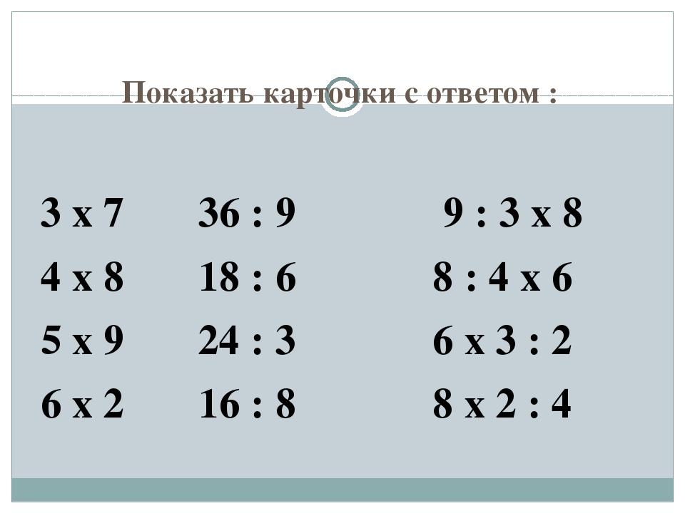 Показать карточки с ответом : 3 х 7 36 : 9 9 : 3 х 8 4 х 8 18 : 6 8 : 4 х 6 5...