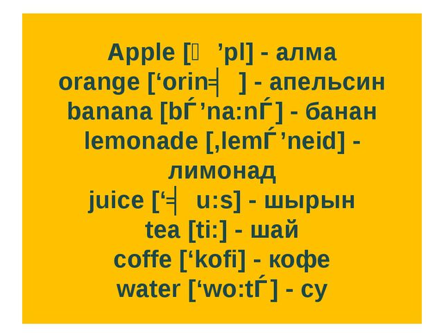 Apple [ᴂ'pl] - алма orange ['orinʤ] - апельсин banana [bǝ'na:nǝ] - банан lemo...