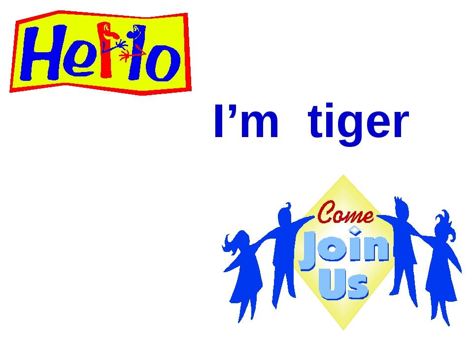 I'm tiger