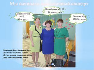 Мы начинаем праздничный концерт Волкова М.Н. Воспитатель Белебезьева Н.Н. Вос