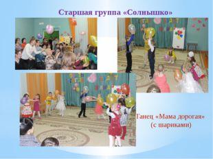 Старшая группа «Солнышко» Танец «Мама дорогая» (с шариками)