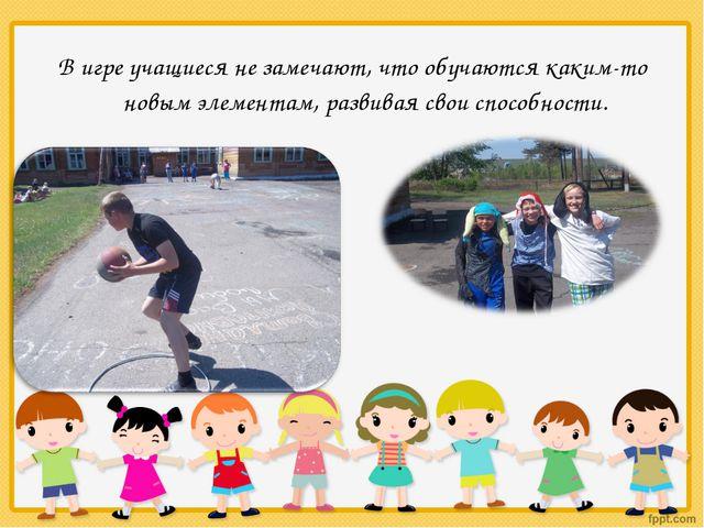 В игре учащиеся не замечают, что обучаются каким-то новым элементам, развивая...