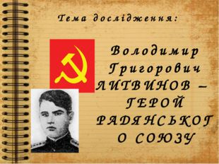Тема дослідження: Володимир Григорович ЛИТВИНОВ – ГЕРОЙ РАДЯНСЬКОГО СОЮЗУ