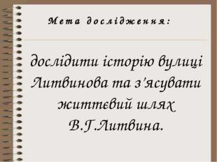 Мета дослідження: дослідити історію вулиці Литвинова та з'ясувати життєвий шл