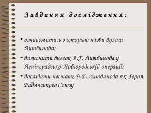 Завдання дослідження: ознайомитись з історією назви вулиці Литвинова; визначи