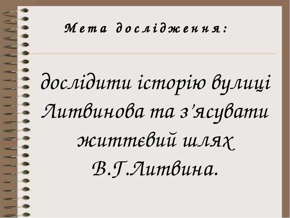 Мета дослідження: дослідити історію вулиці Литвинова та з'ясувати життєвий шл...