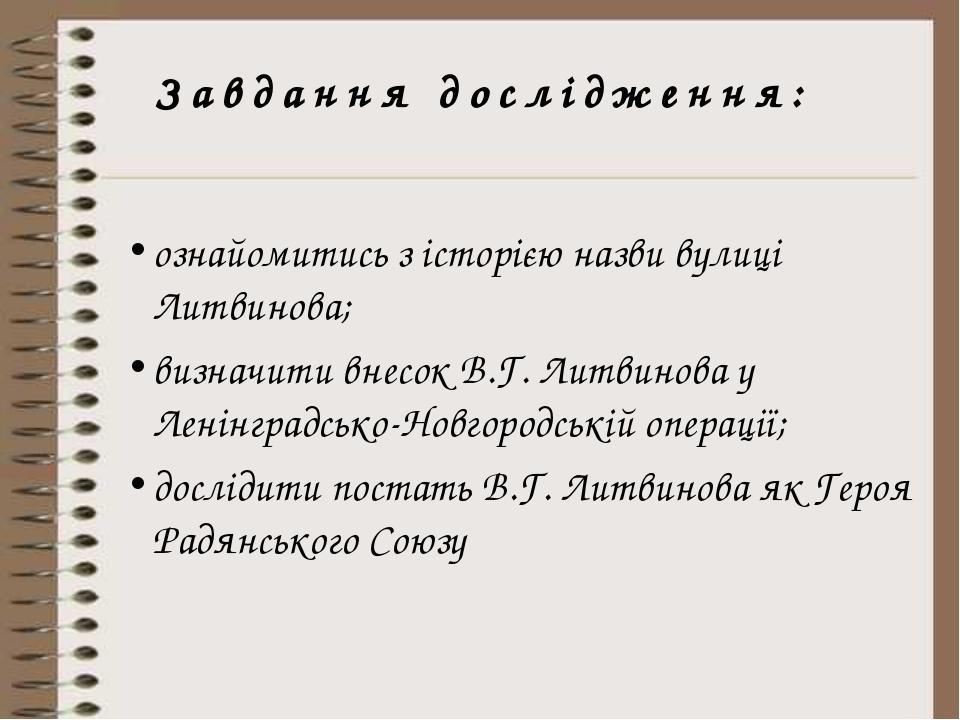 Завдання дослідження: ознайомитись з історією назви вулиці Литвинова; визначи...