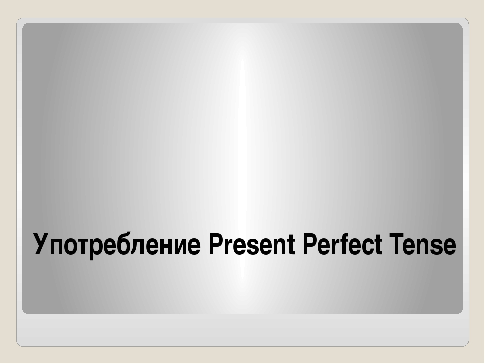 Употребление Present Perfect Tense