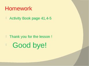 Homework Activity Book page 41,4-5 Thank you for the lesson ! Good bye!