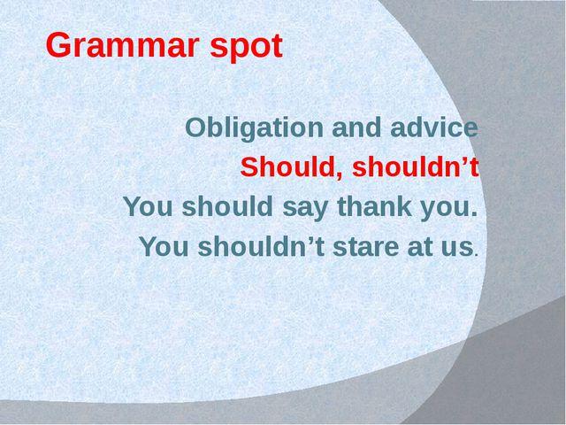 Grammar spot Obligation and advice Should, shouldn't You should say thank you...