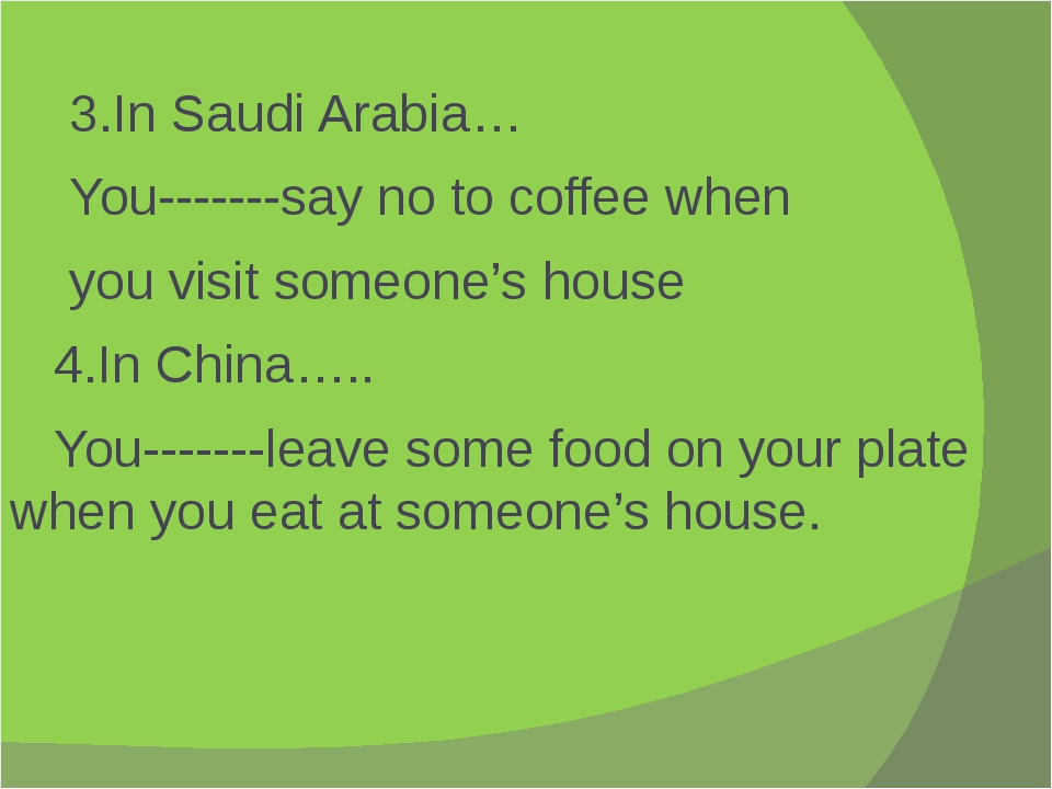 3.In Saudi Arabia… You-------say no to coffee when you visit someone's house...