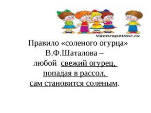 Правило «соленого огурца» В.Ф.Шаталова – любой свежий огурец, попадая в расс