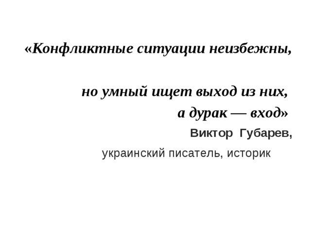 «Конфликтные ситуации неизбежны, но умный ищет выход из них, а дурак — вход»...