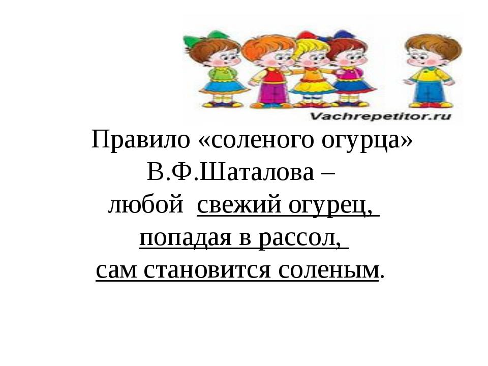 Правило «соленого огурца» В.Ф.Шаталова – любой свежий огурец, попадая в расс...
