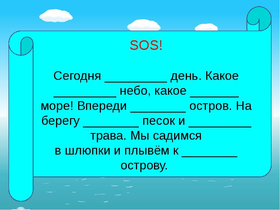 SOS! Сегодня _________ день. Какое _________ небо, какое _______ море! Впере...