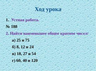 Ход урока Устная работа. № 188 2. Найти наименьшее общее кратное чисел: а) 25