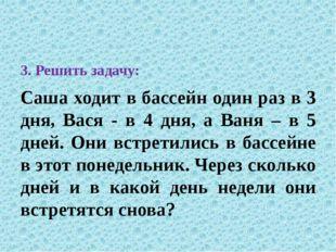 3. Решить задачу: Саша ходит в бассейн один раз в 3 дня, Вася - в 4 дня, а В