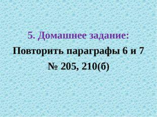 5. Домашнее задание: Повторить параграфы 6 и 7 № 205, 210(б)