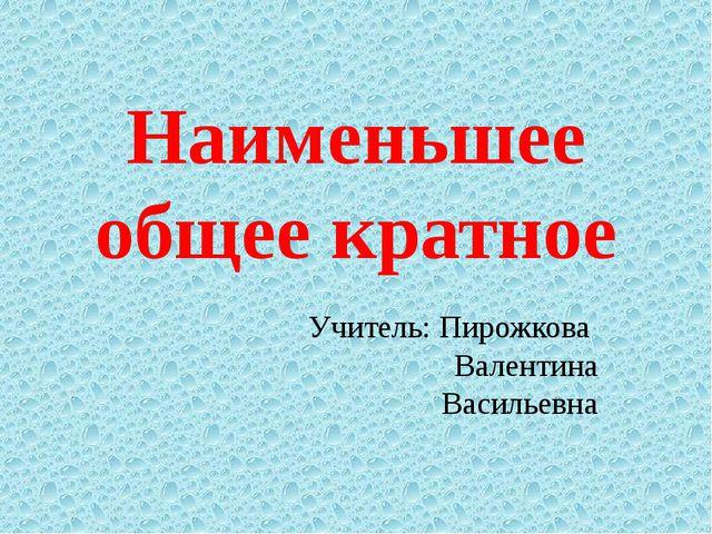 Наименьшее общее кратное Учитель: Пирожкова Валентина Васильевна