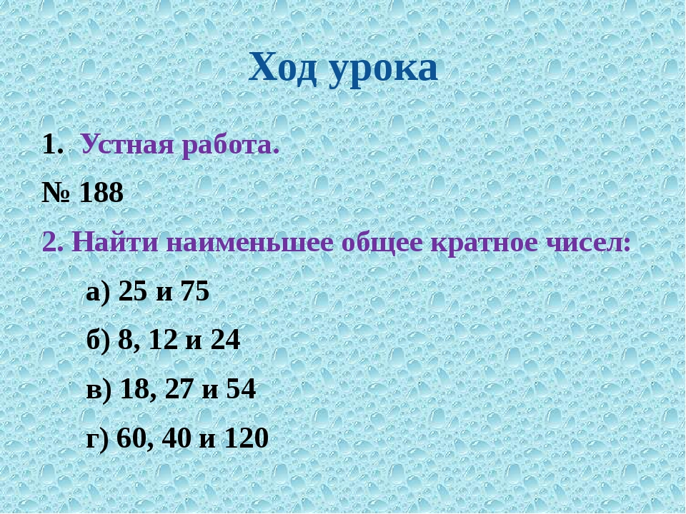Ход урока Устная работа. № 188 2. Найти наименьшее общее кратное чисел: а) 25...