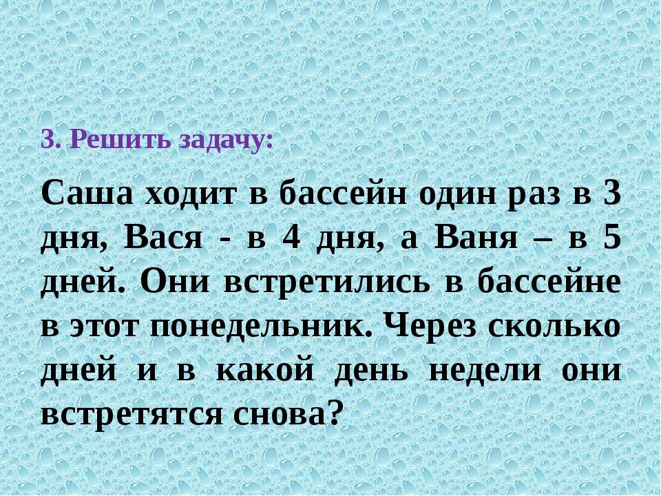 3. Решить задачу: Саша ходит в бассейн один раз в 3 дня, Вася - в 4 дня, а В...