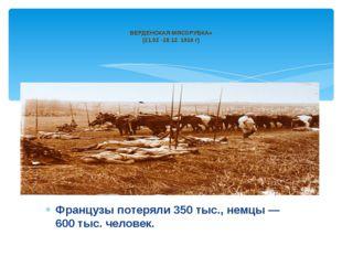 Французы потеряли 350 тыс., немцы — 600 тыс. человек. ВЕРДЕНСКАЯ МЯСОРУБКА» (