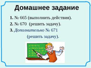 1. № 665 (выполнить действия). 2. № 670 (решить задачу). 3. Дополнительно № 6