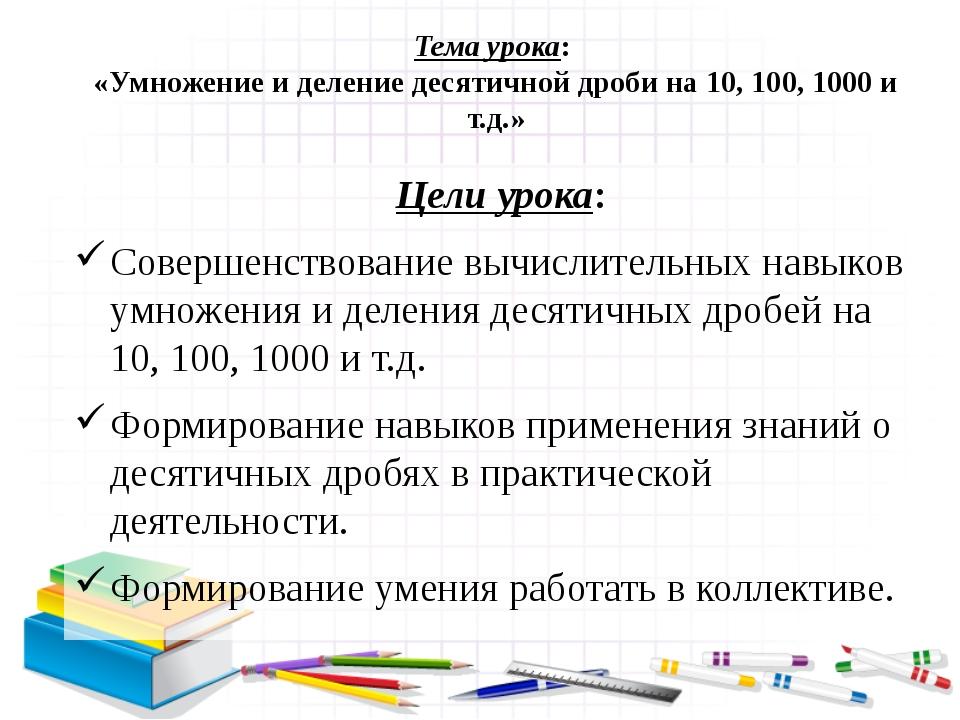 Тема урока: «Умножение и деление десятичной дроби на 10, 100, 1000 и т.д.» Це...