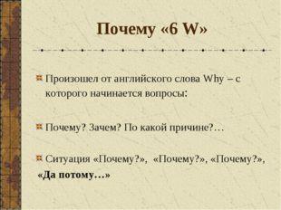 Почему «6 W» Произошел от английского слова Why – с которого начинается вопро