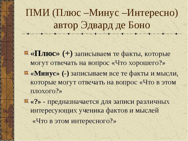 ПМИ (Плюс –Минус –Интересно) автор Эдвард де Боно «Плюс» (+) записываем те фа...