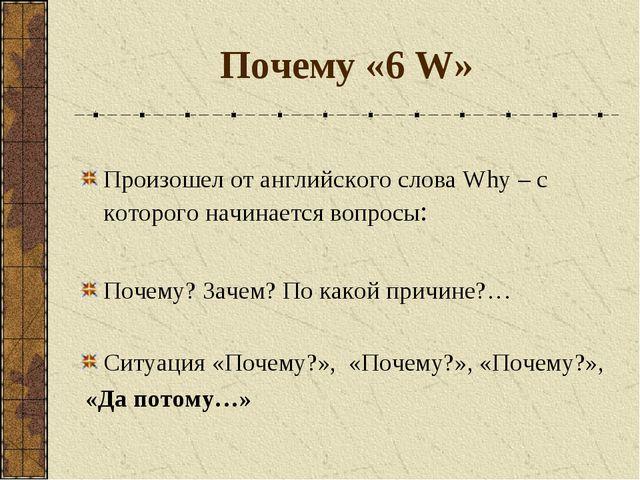 Почему «6 W» Произошел от английского слова Why – с которого начинается вопро...