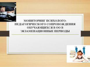 МОНИТОРИНГ ПСИХОЛОГО-ПЕДАГОГИЧЕСКОГО СОПРОВОЖДЕНИЯ ОБУЧАЮЩИХСЯ В ОО В ЭКЗАМЕН