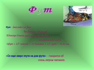 Фут - (английское foot буквально - ступня) Единица длины русской системы мер