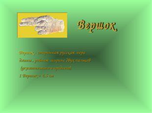 Вершок - старинная русская мера длины , равная ширине двух пальцев (указател