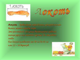 Локоть - древнейшая мера длины, которой пользо- вались многие народы мира. Эт