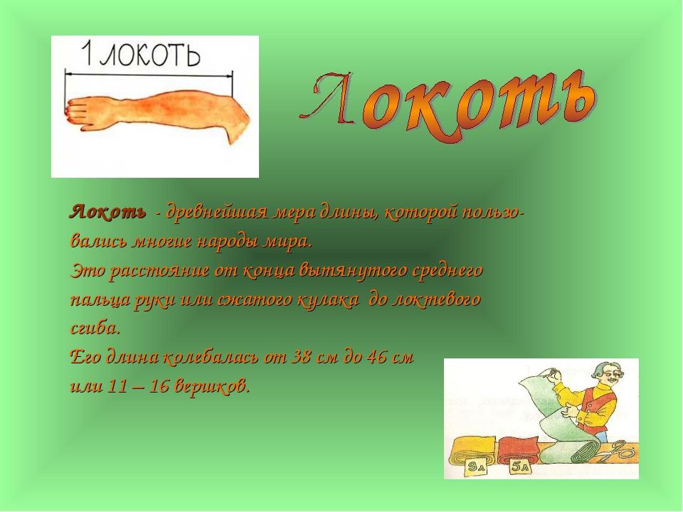Локоть - древнейшая мера длины, которой пользо- вались многие народы мира. Эт...