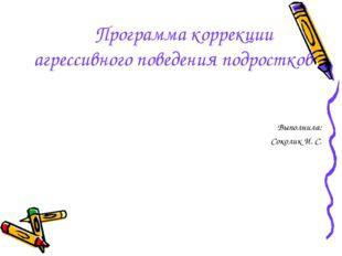 Программа коррекции агрессивного поведения подростков Выполнила: Соколик И. С.