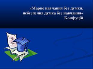 «Марне навчання без думки, небезпечна думка без навчання» Конфуцій