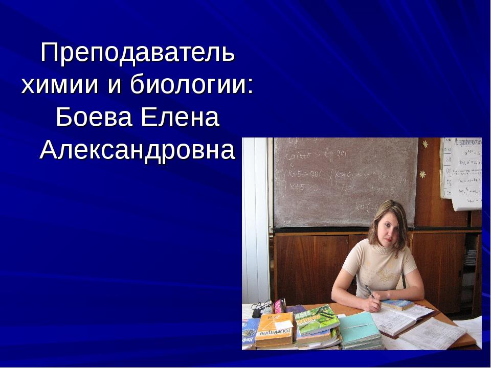 Преподаватель химии и биологии: Боева Елена Александровна
